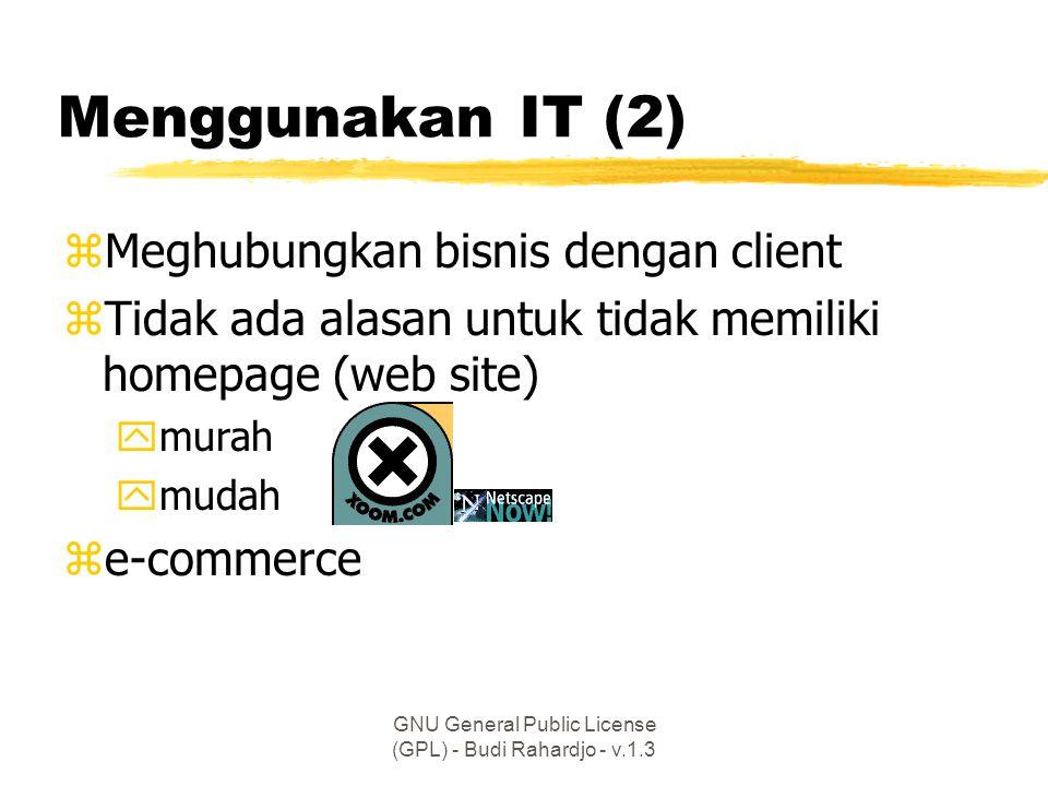 GNU General Public License (GPL) - Budi Rahardjo - v.1.3 Menggunakan IT (2) zMeghubungkan bisnis dengan client zTidak ada alasan untuk tidak memiliki homepage (web site) ymurah ymudah ze-commerce