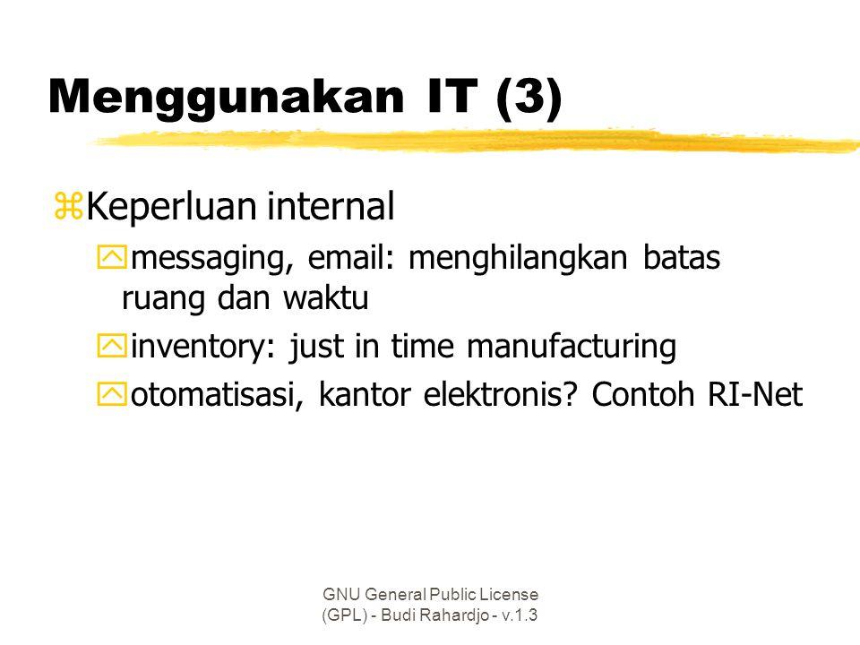 GNU General Public License (GPL) - Budi Rahardjo - v.1.3 Menggunakan IT (3) zKeperluan internal ymessaging, email: menghilangkan batas ruang dan waktu yinventory: just in time manufacturing yotomatisasi, kantor elektronis.