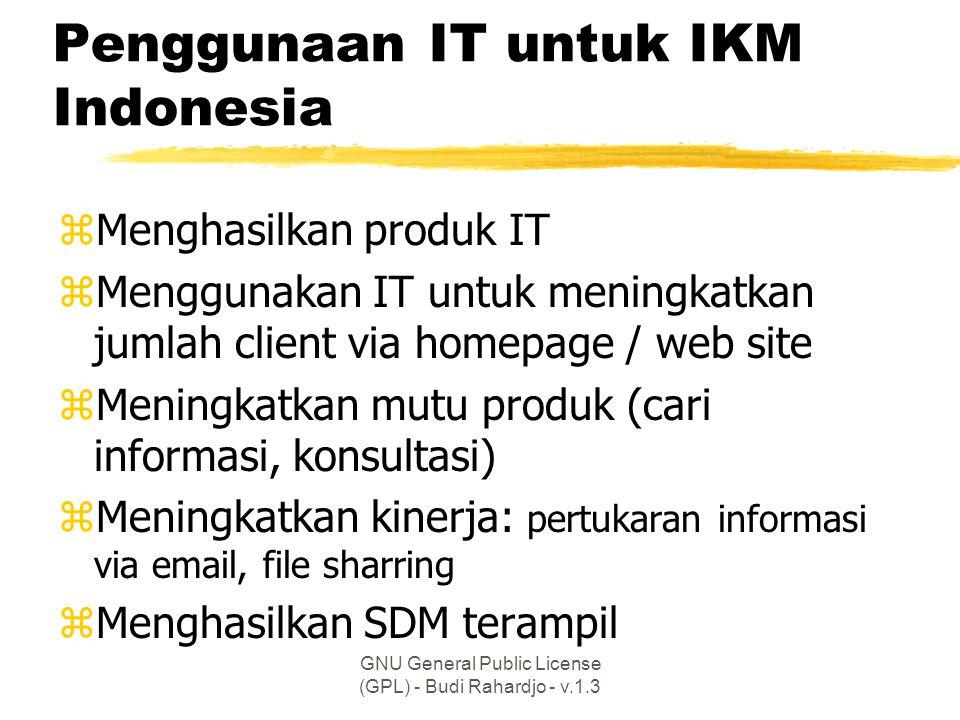 GNU General Public License (GPL) - Budi Rahardjo - v.1.3 Penggunaan IT untuk IKM Indonesia zMenghasilkan produk IT zMenggunakan IT untuk meningkatkan jumlah client via homepage / web site zMeningkatkan mutu produk (cari informasi, konsultasi) zMeningkatkan kinerja: pertukaran informasi via email, file sharring zMenghasilkan SDM terampil
