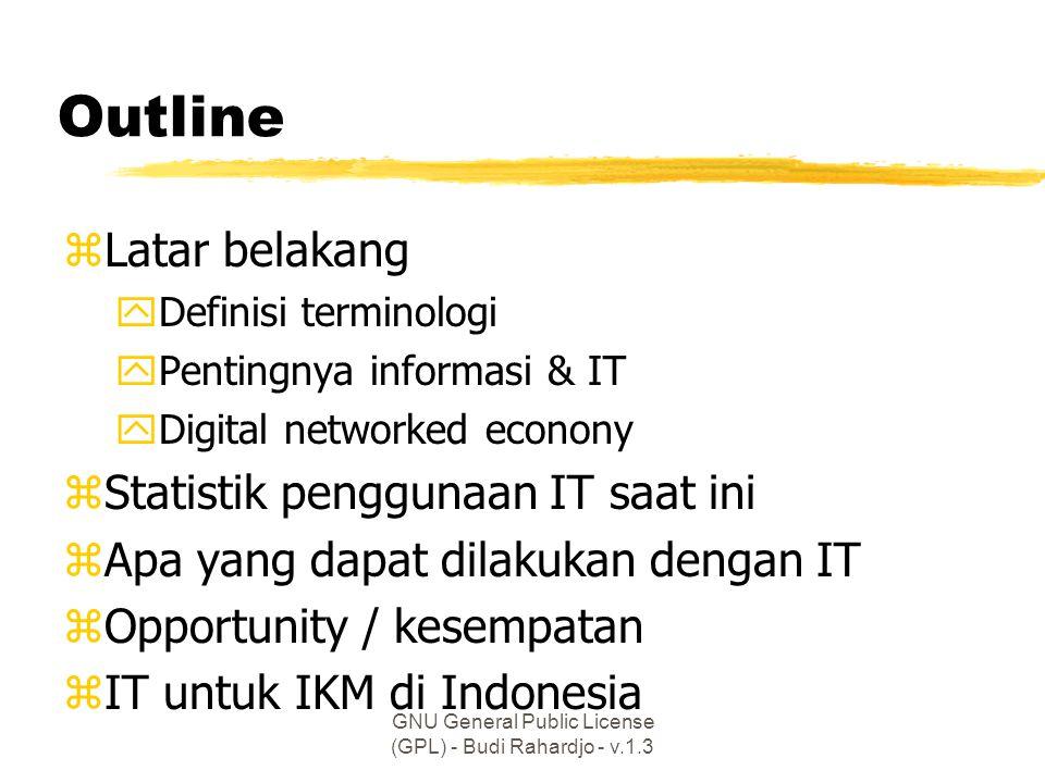 GNU General Public License (GPL) - Budi Rahardjo - v.1.3 Outline zLatar belakang yDefinisi terminologi yPentingnya informasi & IT yDigital networked econony zStatistik penggunaan IT saat ini zApa yang dapat dilakukan dengan IT zOpportunity / kesempatan zIT untuk IKM di Indonesia