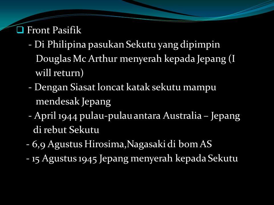 Front Pasifik - Di Philipina pasukan Sekutu yang dipimpin Douglas Mc Arthur menyerah kepada Jepang (I will return) - Dengan Siasat loncat katak sekutu mampu mendesak Jepang - April 1944 pulau-pulau antara Australia – Jepang di rebut Sekutu - 6,9 Agustus Hirosima,Nagasaki di bom AS - 15 Agustus 1945 Jepang menyerah kepada Sekutu
