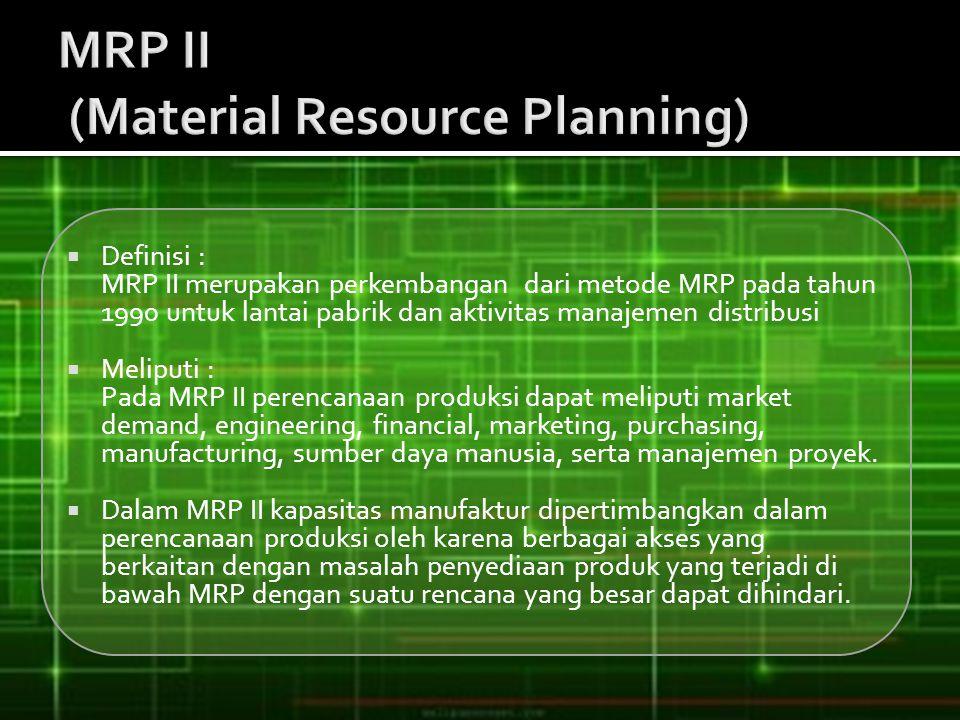  Definisi : MRP II merupakan perkembangan dari metode MRP pada tahun 1990 untuk lantai pabrik dan aktivitas manajemen distribusi  Meliputi : Pada MR