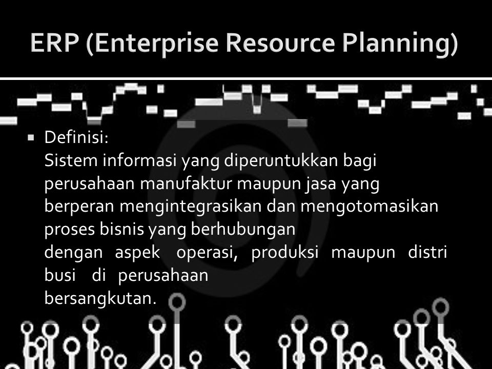  Definisi: Sistem informasi yang diperuntukkan bagi perusahaan manufaktur maupun jasa yang berperan mengintegrasikan dan mengotomasikan proses bisnis