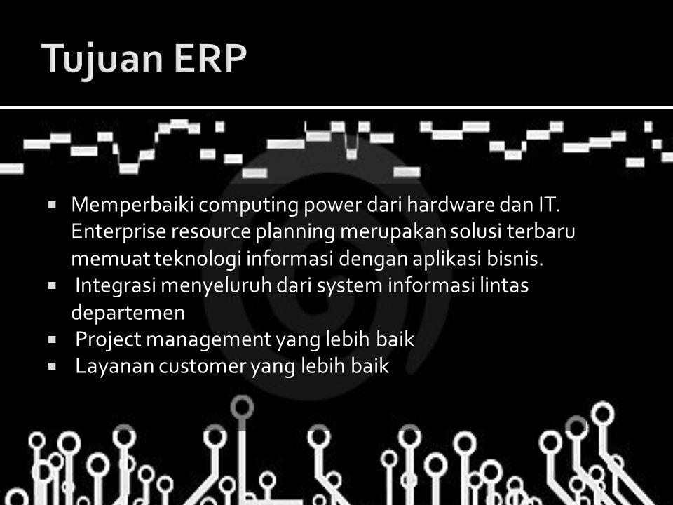  Memperbaiki computing power dari hardware dan IT. Enterprise resource planning merupakan solusi terbaru memuat teknologi informasi dengan aplikasi b