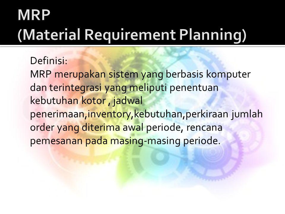 Definisi: MRP merupakan sistem yang berbasis komputer dan terintegrasi yang meliputi penentuan kebutuhan kotor, jadwal penerimaan,inventory,kebutuhan,