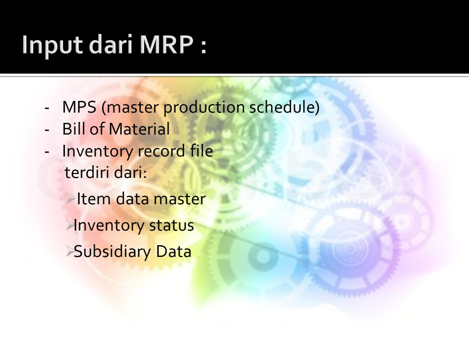 -MPS (master production schedule) -Bill of Material -Inventory record file terdiri dari:  Item data master  Inventory status  Subsidiary Data