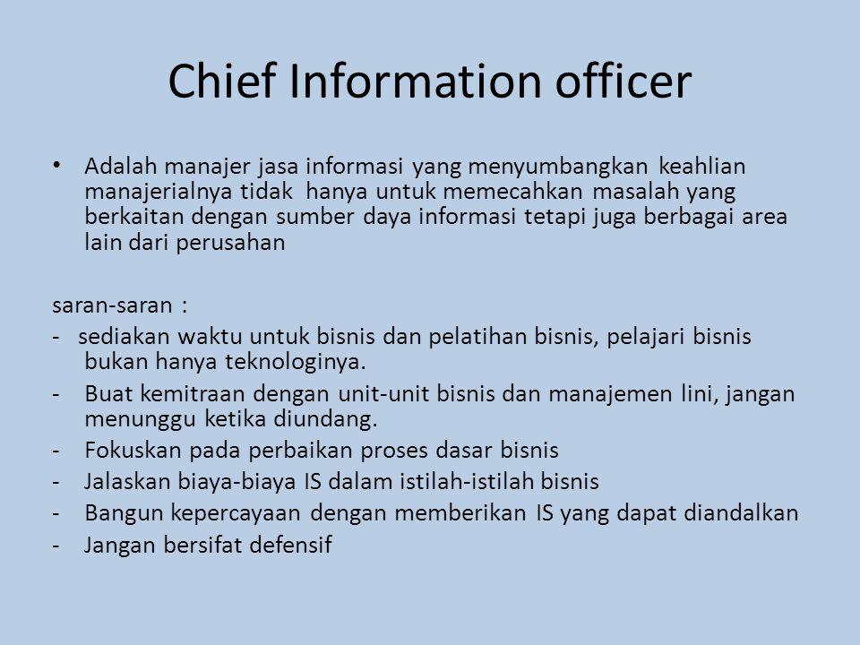 Chief Information officer Adalah manajer jasa informasi yang menyumbangkan keahlian manajerialnya tidak hanya untuk memecahkan masalah yang berkaitan dengan sumber daya informasi tetapi juga berbagai area lain dari perusahan saran-saran : - sediakan waktu untuk bisnis dan pelatihan bisnis, pelajari bisnis bukan hanya teknologinya.