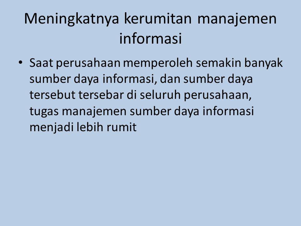 Meningkatnya kerumitan manajemen informasi Saat perusahaan memperoleh semakin banyak sumber daya informasi, dan sumber daya tersebut tersebar di seluruh perusahaan, tugas manajemen sumber daya informasi menjadi lebih rumit