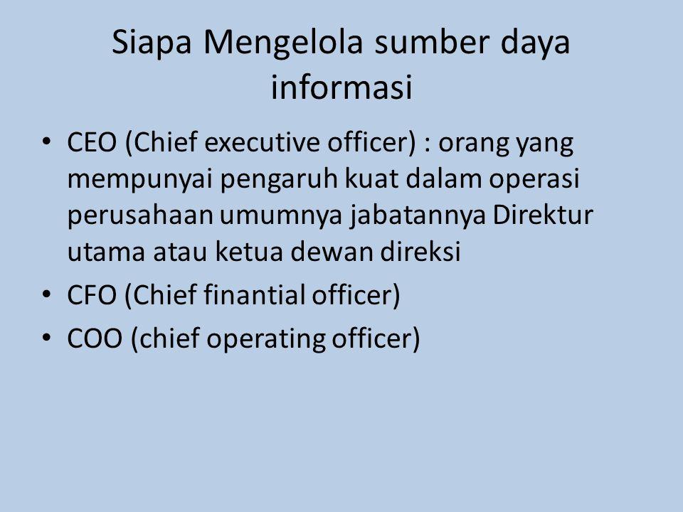 Siapa Mengelola sumber daya informasi CEO (Chief executive officer) : orang yang mempunyai pengaruh kuat dalam operasi perusahaan umumnya jabatannya Direktur utama atau ketua dewan direksi CFO (Chief finantial officer) COO (chief operating officer)