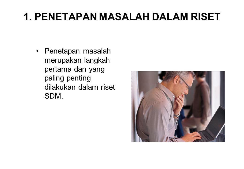 1. PENETAPAN MASALAH DALAM RISET Penetapan masalah merupakan langkah pertama dan yang paling penting dilakukan dalam riset SDM.