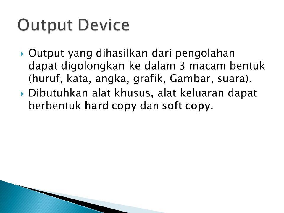  Output yang dihasilkan dari pengolahan dapat digolongkan ke dalam 3 macam bentuk (huruf, kata, angka, grafik, Gambar, suara).  Dibutuhkan alat khus