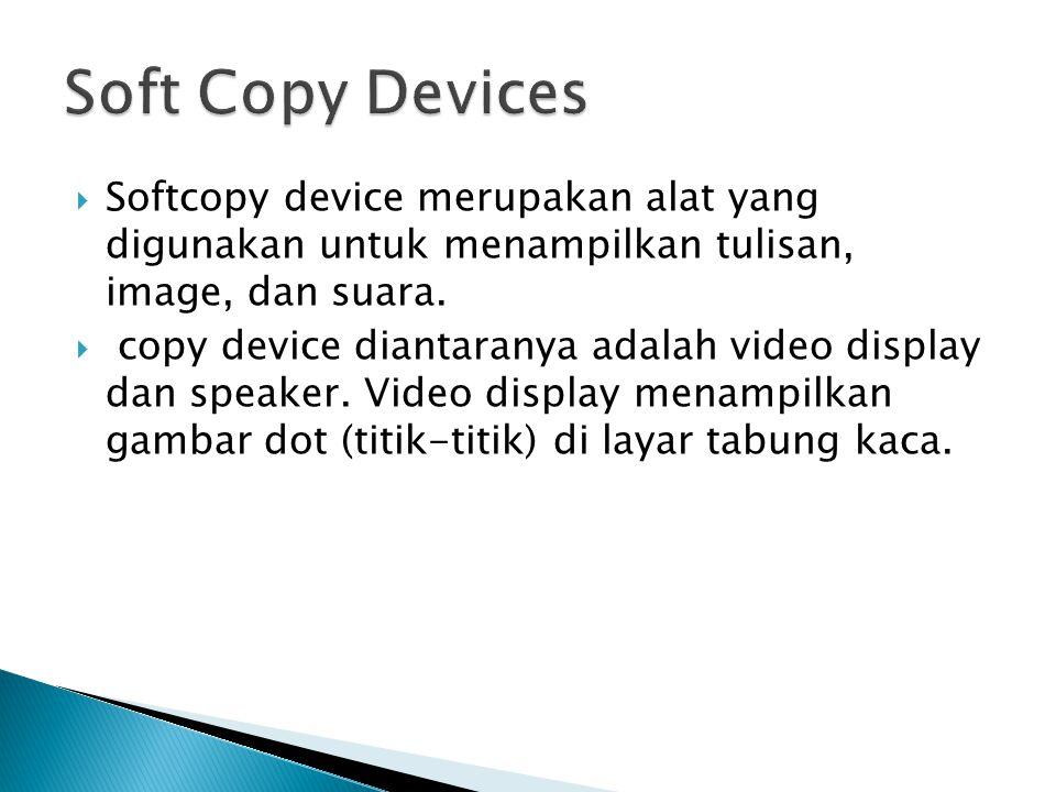  Softcopy device merupakan alat yang digunakan untuk menampilkan tulisan, image, dan suara.  copy device diantaranya adalah video display dan speake