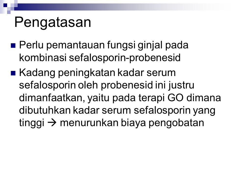 Pengatasan Perlu pemantauan fungsi ginjal pada kombinasi sefalosporin-probenesid Kadang peningkatan kadar serum sefalosporin oleh probenesid ini justr