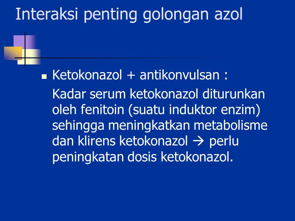 Interaksi penting golongan azol Ketokonazol + antikonvulsan : Kadar serum ketokonazol diturunkan oleh fenitoin (suatu induktor enzim) sehingga meningk