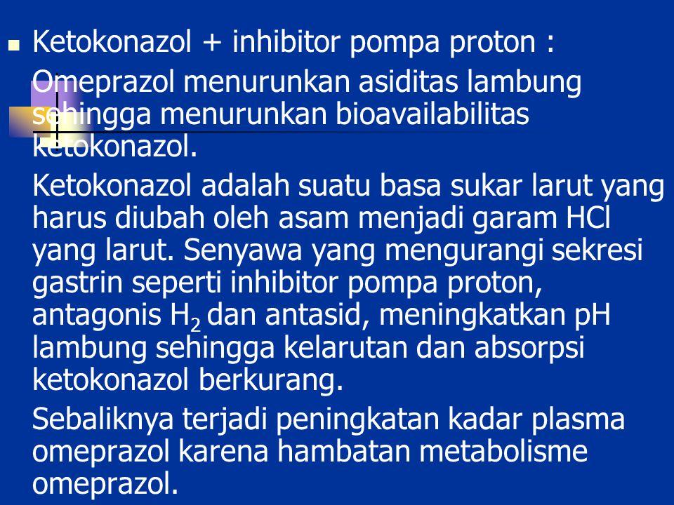 Ketokonazol + inhibitor pompa proton : Omeprazol menurunkan asiditas lambung sehingga menurunkan bioavailabilitas ketokonazol. Ketokonazol adalah suat
