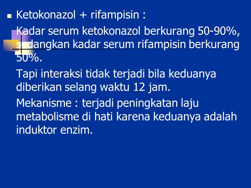 Ketokonazol + rifampisin : Kadar serum ketokonazol berkurang 50-90%, sedangkan kadar serum rifampisin berkurang 50%. Tapi interaksi tidak terjadi bila