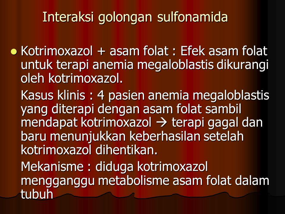 Interaksi golongan sulfonamida Kotrimoxazol + asam folat : Efek asam folat untuk terapi anemia megaloblastis dikurangi oleh kotrimoxazol. Kotrimoxazol