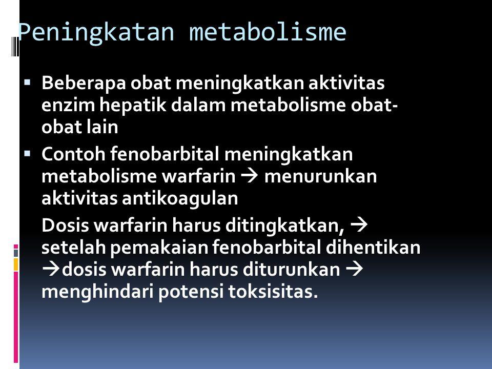 Peningkatan metabolisme  Beberapa obat meningkatkan aktivitas enzim hepatik dalam metabolisme obat- obat lain  Contoh fenobarbital meningkatkan metabolisme warfarin  menurunkan aktivitas antikoagulan Dosis warfarin harus ditingkatkan,  setelah pemakaian fenobarbital dihentikan  dosis warfarin harus diturunkan  menghindari potensi toksisitas.