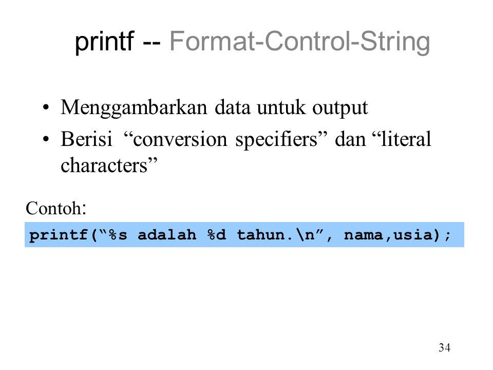 33 Input dan Output terformat Bentuk umum: printf( format-control-string, other-arguments ); scanf( format-control-string, other-arguments ); Contoh: