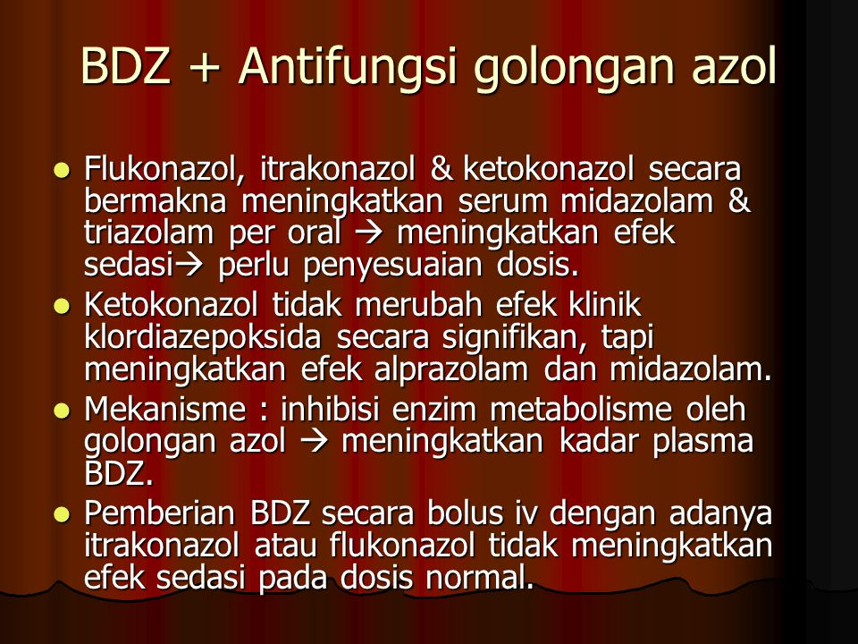 BDZ + Antifungsi golongan azol Flukonazol, itrakonazol & ketokonazol secara bermakna meningkatkan serum midazolam & triazolam per oral  meningkatkan efek sedasi  perlu penyesuaian dosis.