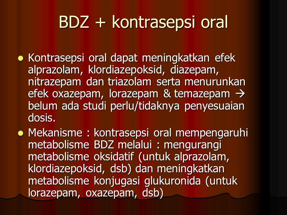 BDZ + kontrasepsi oral Kontrasepsi oral dapat meningkatkan efek alprazolam, klordiazepoksid, diazepam, nitrazepam dan triazolam serta menurunkan efek oxazepam, lorazepam & temazepam  belum ada studi perlu/tidaknya penyesuaian dosis.