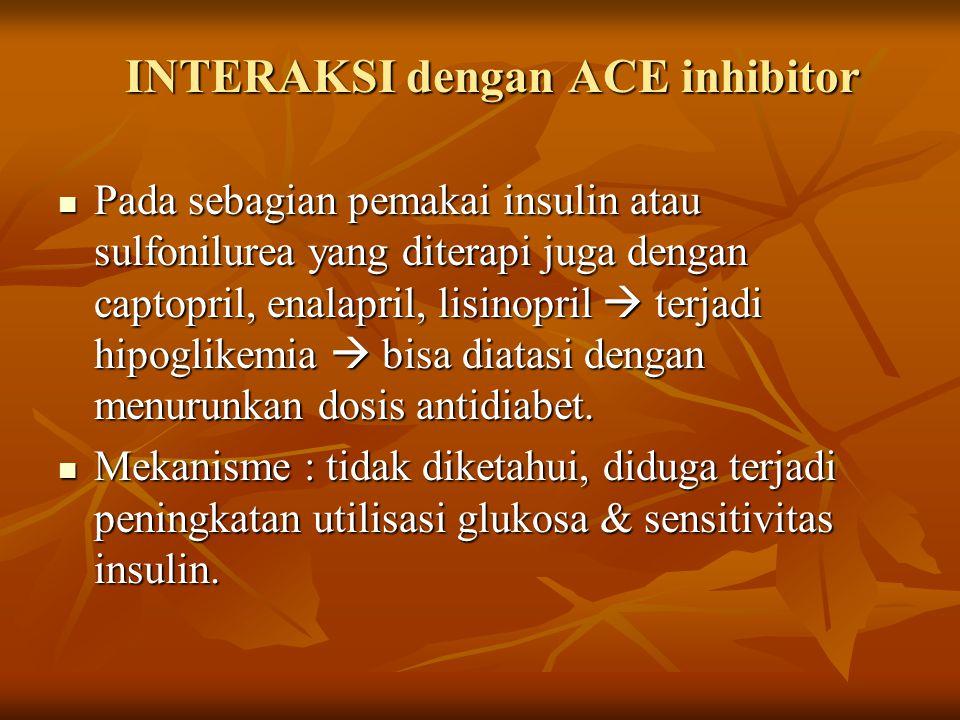 INTERAKSI dengan ACE inhibitor Pada sebagian pemakai insulin atau sulfonilurea yang diterapi juga dengan captopril, enalapril, lisinopril  terjadi hipoglikemia  bisa diatasi dengan menurunkan dosis antidiabet.