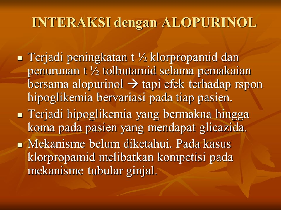 INTERAKSI dengan ALOPURINOL Terjadi peningkatan t ½ klorpropamid dan penurunan t ½ tolbutamid selama pemakaian bersama alopurinol  tapi efek terhadap rspon hipoglikemia bervariasi pada tiap pasien.