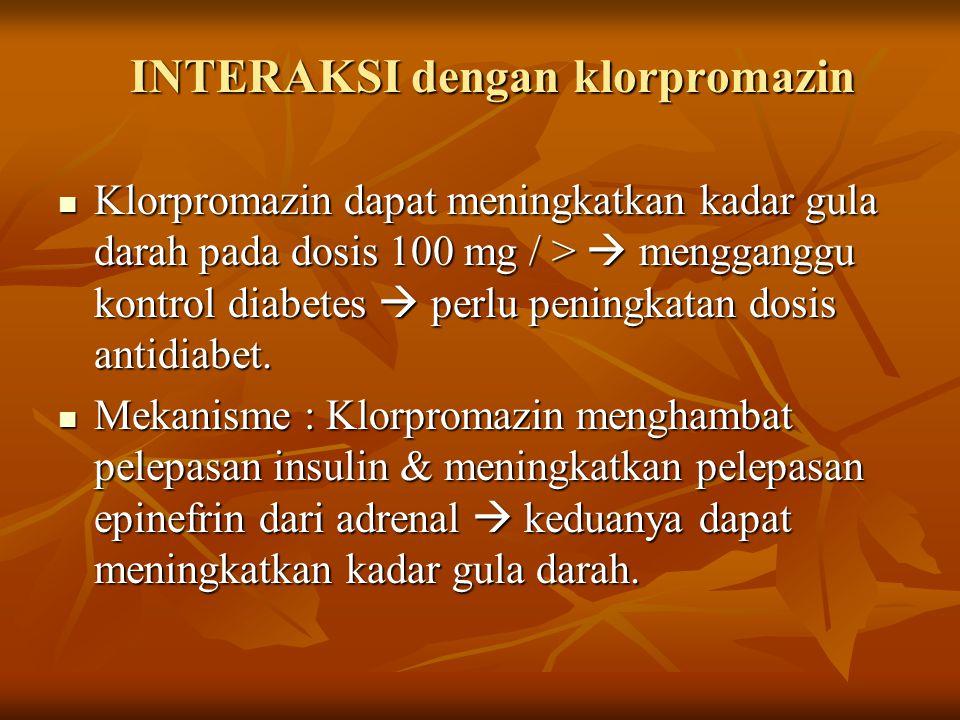 INTERAKSI dengan klorpromazin Klorpromazin dapat meningkatkan kadar gula darah pada dosis 100 mg / >  mengganggu kontrol diabetes  perlu peningkatan dosis antidiabet.