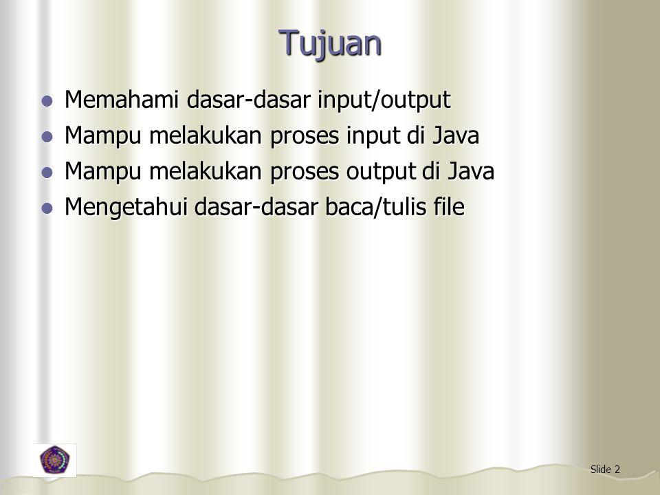 Slide 2 Tujuan Memahami dasar-dasar input/output Memahami dasar-dasar input/output Mampu melakukan proses input di Java Mampu melakukan proses input di Java Mampu melakukan proses output di Java Mampu melakukan proses output di Java Mengetahui dasar-dasar baca/tulis file Mengetahui dasar-dasar baca/tulis file