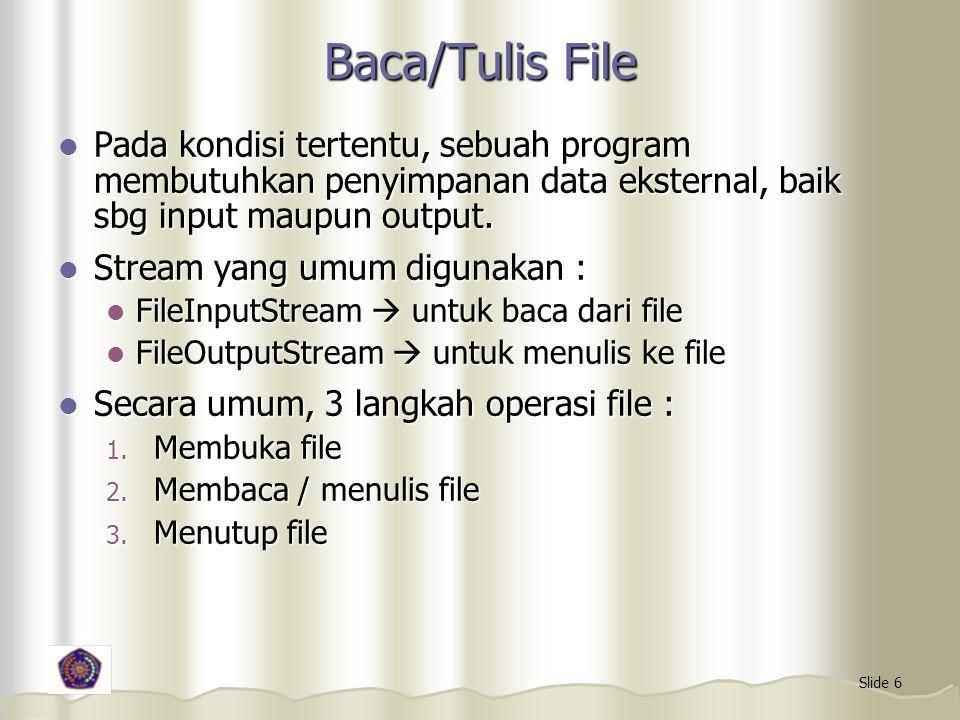 Slide 6 Baca/Tulis File Pada kondisi tertentu, sebuah program membutuhkan penyimpanan data eksternal, baik sbg input maupun output. Pada kondisi terte