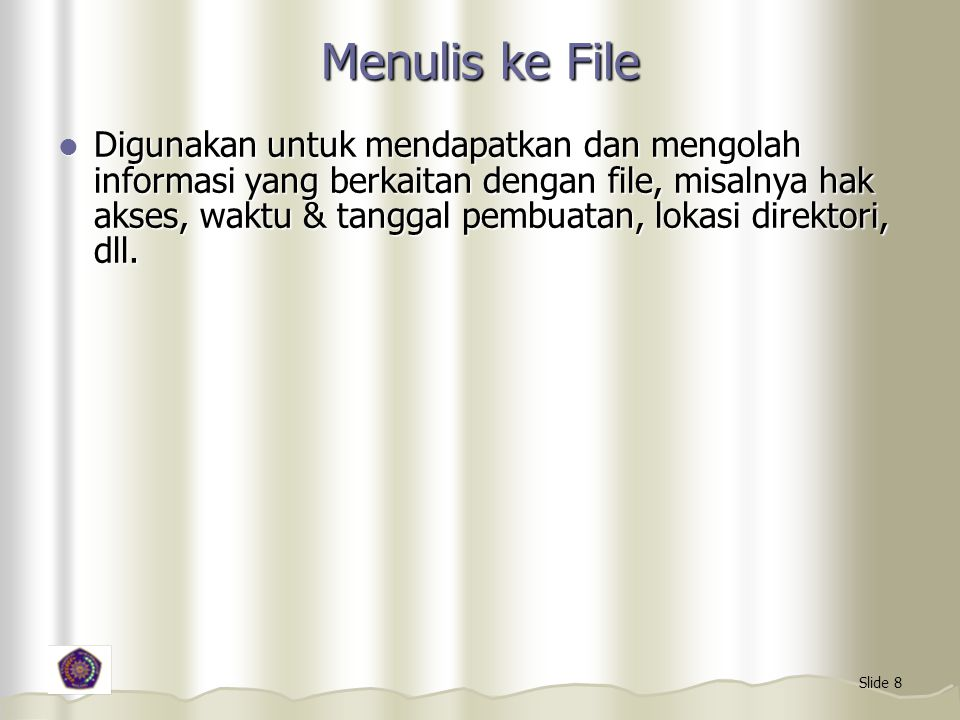 Slide 8 Menulis ke File Digunakan untuk mendapatkan dan mengolah informasi yang berkaitan dengan file, misalnya hak akses, waktu & tanggal pembuatan, lokasi direktori, dll.