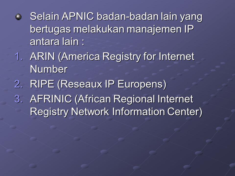 Selain APNIC badan-badan lain yang bertugas melakukan manajemen IP antara lain : 1.ARIN (America Registry for Internet Number 2.RIPE (Reseaux IP Europ