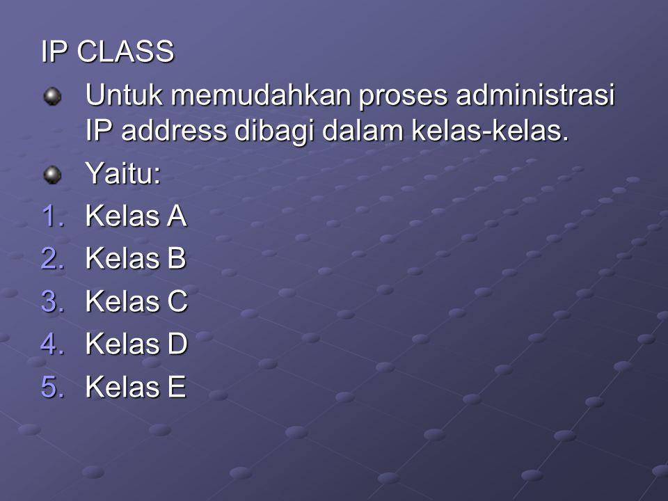 IP CLASS Untuk memudahkan proses administrasi IP address dibagi dalam kelas-kelas. Yaitu: 1.Kelas A 2.Kelas B 3.Kelas C 4.Kelas D 5.Kelas E
