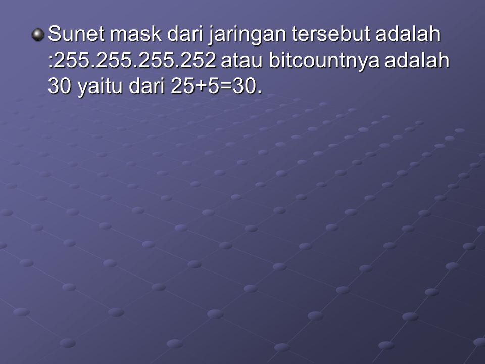 Sunet mask dari jaringan tersebut adalah :255.255.255.252 atau bitcountnya adalah 30 yaitu dari 25+5=30.