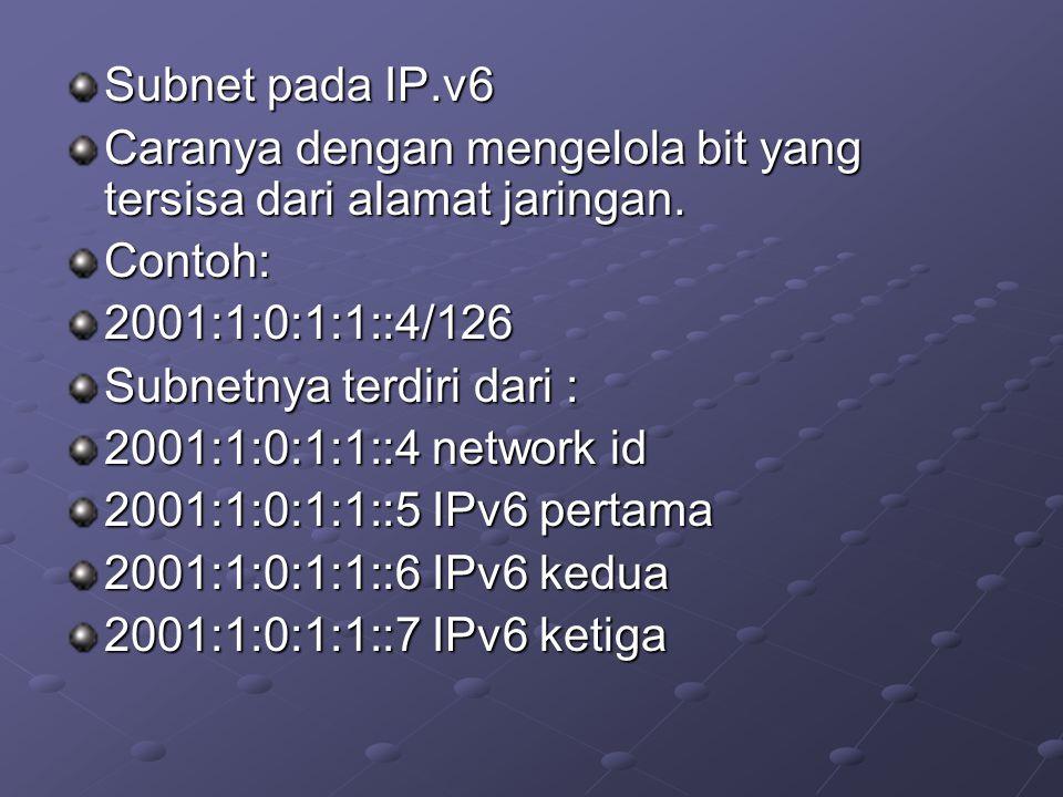 Subnet pada IP.v6 Caranya dengan mengelola bit yang tersisa dari alamat jaringan. Contoh:2001:1:0:1:1::4/126 Subnetnya terdiri dari : 2001:1:0:1:1::4