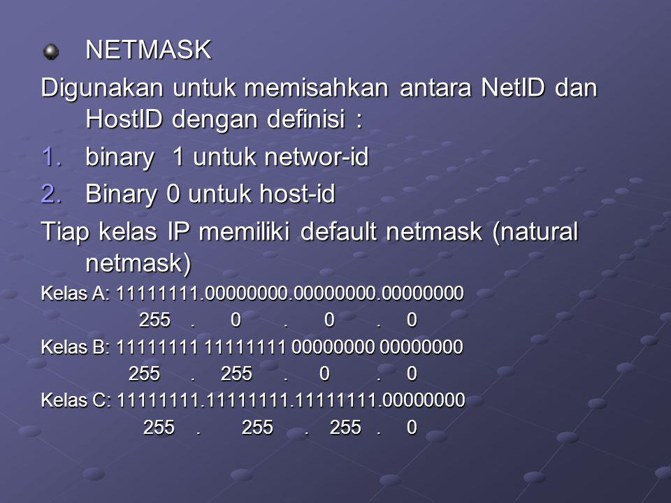 NETMASK Digunakan untuk memisahkan antara NetID dan HostID dengan definisi : 1.binary 1 untuk networ-id 2.Binary 0 untuk host-id Tiap kelas IP memilik