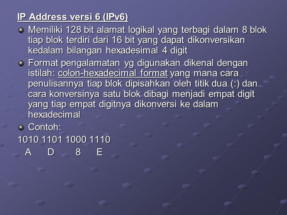 IP Address versi 6 (IPv6) Memiliki 128 bit alamat logikal yang terbagi dalam 8 blok tiap blok terdiri dari 16 bit yang dapat dikonversikan kedalam bil