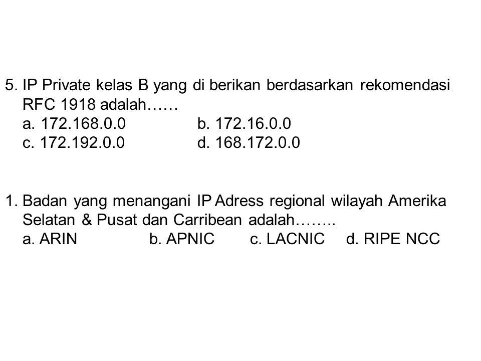 4. Oktet pertama IP Address kelas B dimulai dari … a. 0b. 128 c. 192d. 224 5. IP Private kelas B yang di berikan berdasarkan rekomendasi RFC 1918 adal