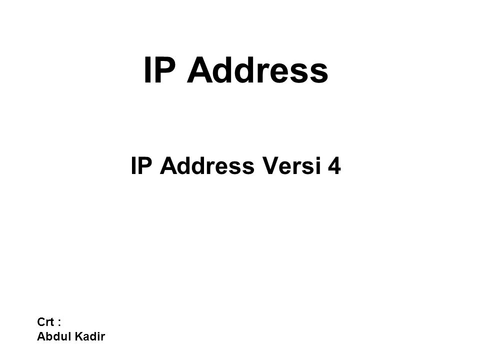 IP Address IP Address Versi 4 Crt : Abdul Kadir