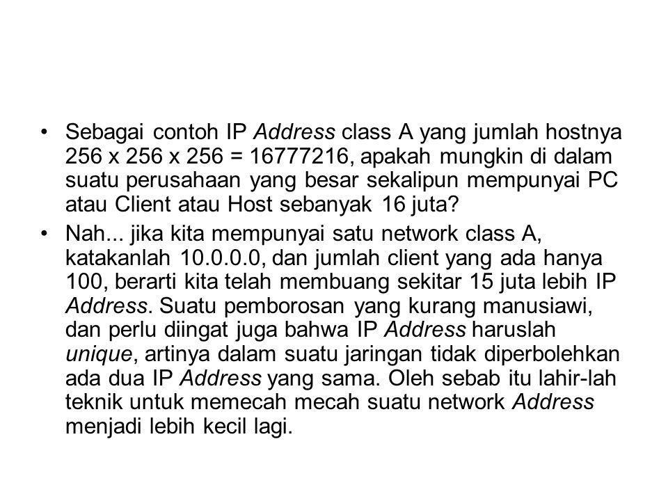 Sebagai contoh IP Address class A yang jumlah hostnya 256 x 256 x 256 = 16777216, apakah mungkin di dalam suatu perusahaan yang besar sekalipun mempunyai PC atau Client atau Host sebanyak 16 juta.