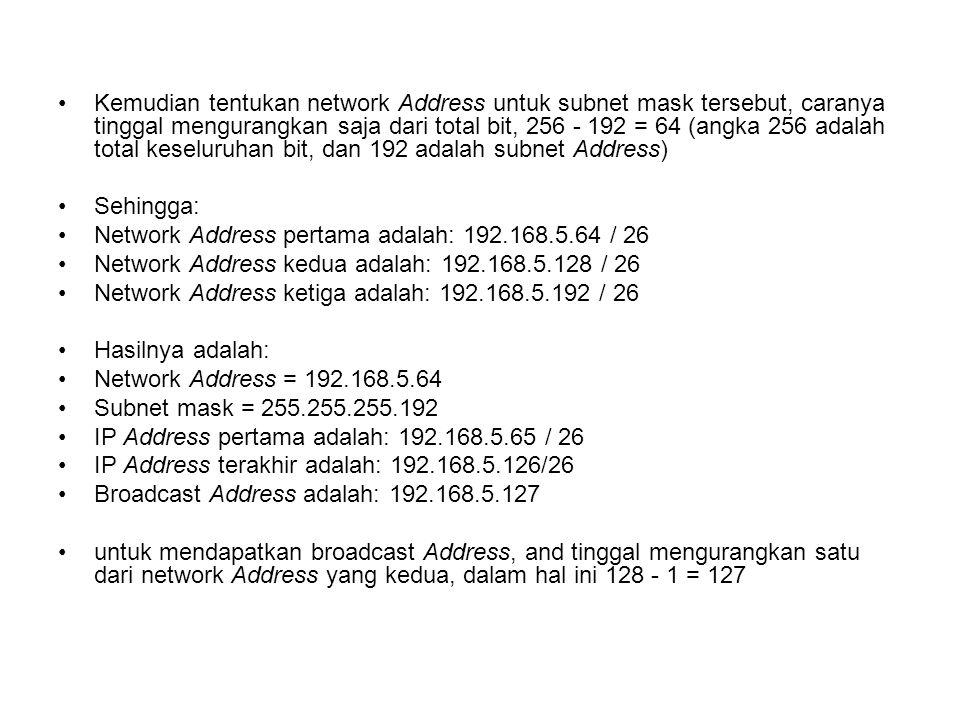 Kemudian tentukan network Address untuk subnet mask tersebut, caranya tinggal mengurangkan saja dari total bit, 256 - 192 = 64 (angka 256 adalah total keseluruhan bit, dan 192 adalah subnet Address) Sehingga: Network Address pertama adalah: 192.168.5.64 / 26 Network Address kedua adalah: 192.168.5.128 / 26 Network Address ketiga adalah: 192.168.5.192 / 26 Hasilnya adalah: Network Address = 192.168.5.64 Subnet mask = 255.255.255.192 IP Address pertama adalah: 192.168.5.65 / 26 IP Address terakhir adalah: 192.168.5.126/26 Broadcast Address adalah: 192.168.5.127 untuk mendapatkan broadcast Address, and tinggal mengurangkan satu dari network Address yang kedua, dalam hal ini 128 - 1 = 127