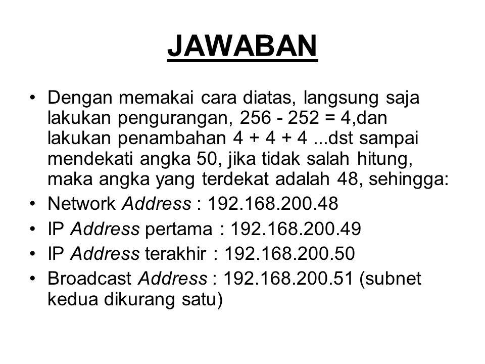 JAWABAN Dengan memakai cara diatas, langsung saja lakukan pengurangan, 256 - 252 = 4,dan lakukan penambahan 4 + 4 + 4...dst sampai mendekati angka 50, jika tidak salah hitung, maka angka yang terdekat adalah 48, sehingga: Network Address : 192.168.200.48 IP Address pertama : 192.168.200.49 IP Address terakhir : 192.168.200.50 Broadcast Address : 192.168.200.51 (subnet kedua dikurang satu)