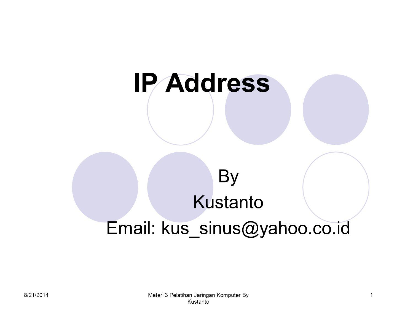 8/21/2014Materi 3 Pelatihan Jaringan Komputer By Kustanto 2 IP Address IP atau Internet Protocol adalah sederetan angka biner 32 bit yang terbagi menjadi 4 kelompok, masing-masing kelompok terdiri atas biner 8 bit yang dipisahkan dengan tanda titik (dot).