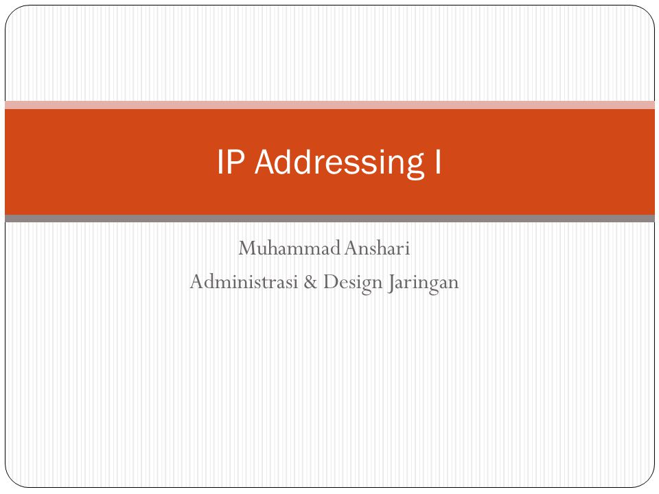 Muhammad Anshari Administrasi & Design Jaringan IP Addressing I
