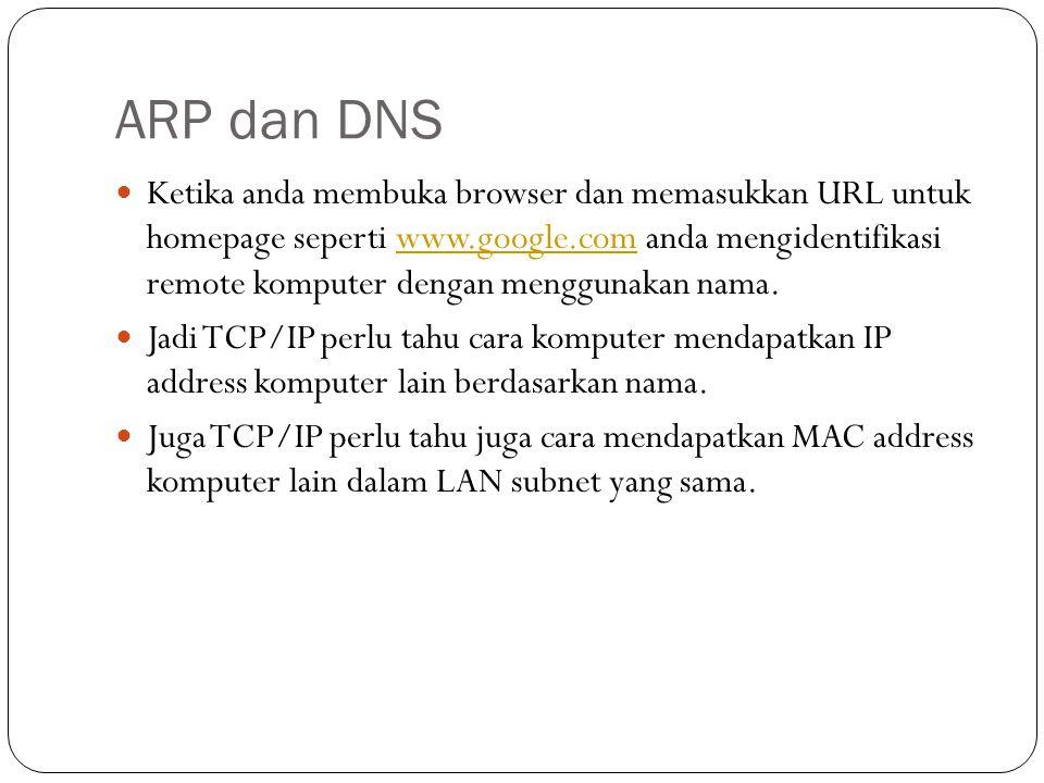 ARP dan DNS Ketika anda membuka browser dan memasukkan URL untuk homepage seperti www.google.com anda mengidentifikasi remote komputer dengan menggunakan nama.www.google.com Jadi TCP/IP perlu tahu cara komputer mendapatkan IP address komputer lain berdasarkan nama.