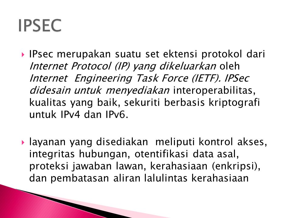  IPsec merupakan suatu set ektensi protokol dari Internet Protocol (IP) yang dikeluarkan oleh Internet Engineering Task Force (IETF).