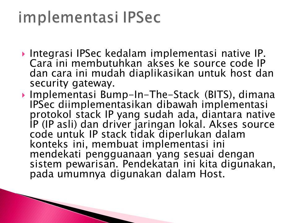  Integrasi IPSec kedalam implementasi native IP. Cara ini membutuhkan akses ke source code IP dan cara ini mudah diaplikasikan untuk host dan securit