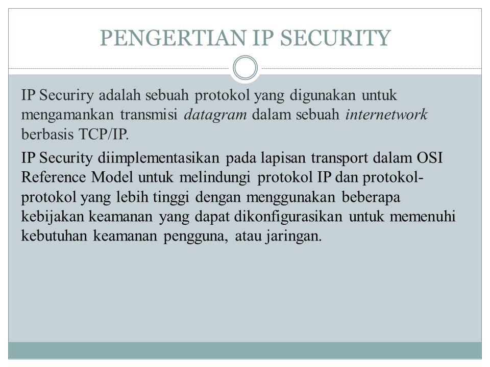 PENGERTIAN IP SECURITY IP Securiry adalah sebuah protokol yang digunakan untuk mengamankan transmisi datagram dalam sebuah internetwork berbasis TCP/I