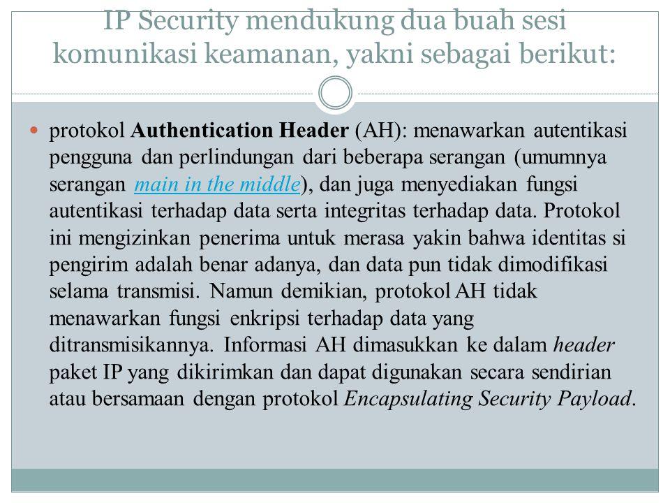 IP Security mendukung dua buah sesi komunikasi keamanan, yakni sebagai berikut: protokol Authentication Header (AH): menawarkan autentikasi pengguna d