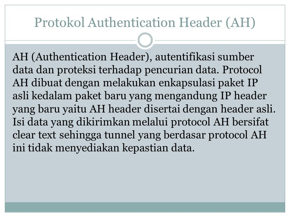 Protokol Authentication Header (AH) AH (Authentication Header), autentifikasi sumber data dan proteksi terhadap pencurian data.